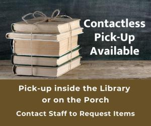 Contactless Pick-Up Available. Pick-up inside the library or on the porch. Contact staff to request items